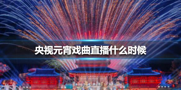 【星瓜】央视元宵戏曲直播什么时候? 2021央视元宵戏曲直播介绍